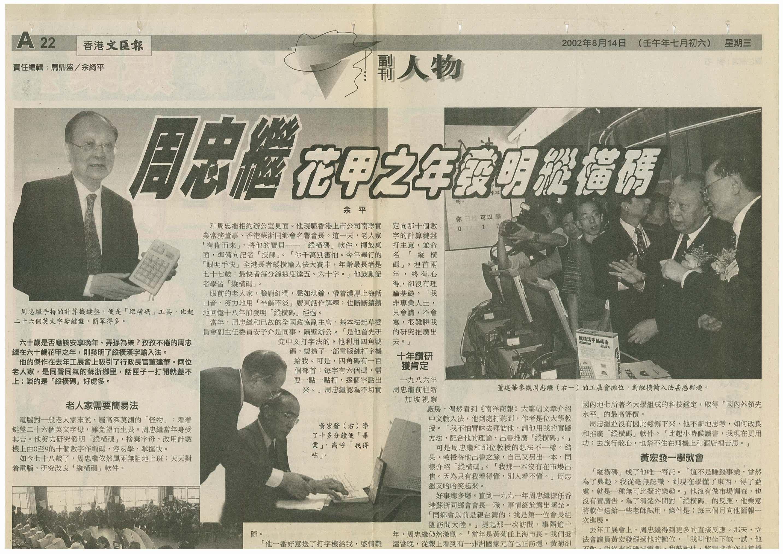 当前位置:纵横输入法首页>>传媒报道(2002年) 摘自《香港文汇报》 周忠继花甲之年发明纵横码   六十岁是否应该安享晚年、弄孙为乐?孜孜不倦的周忠继在六十岁花甲之年,则发明了纵横汉字输入法。   他的杰作在去年工展会上吸引了行政长官董建华。两位老人家,是同声同气的苏浙乡里,话匣子一打开就盖不上;谈的是「纵横码」好处多。 老人家需要简易法   计算机对一般老人家来说,属高深莫测的「怪物」;看?